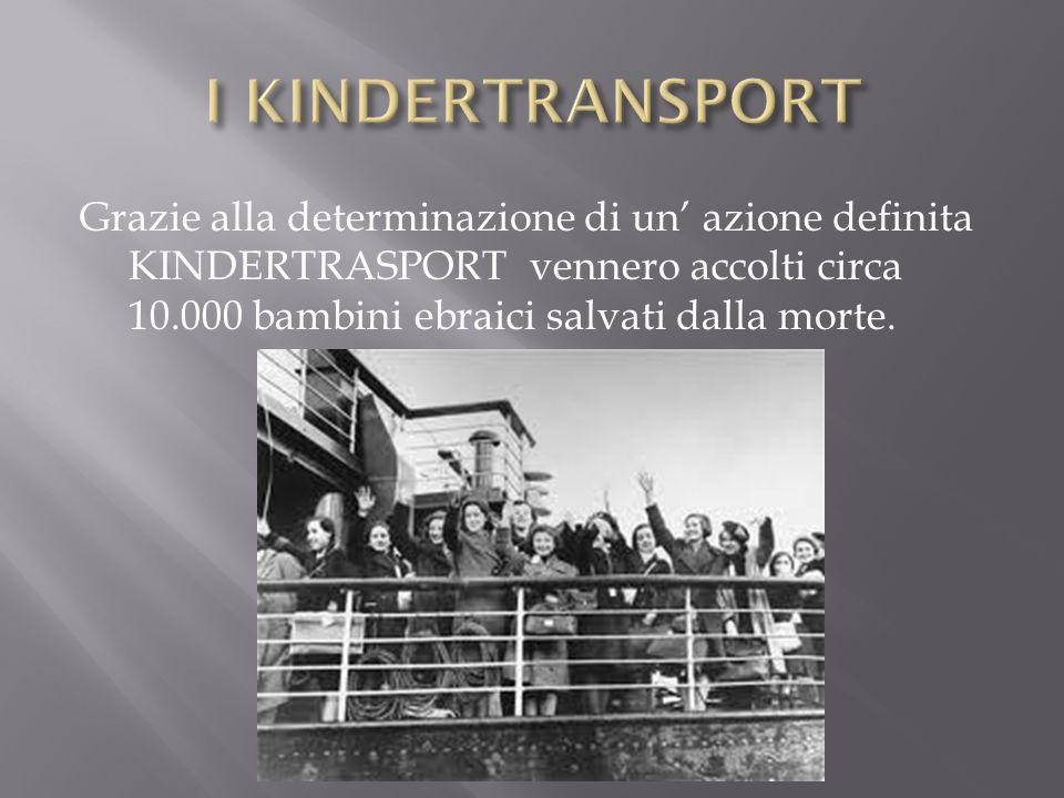 Grazie alla determinazione di un' azione definita KINDERTRASPORT vennero accolti circa 10.000 bambini ebraici salvati dalla morte.