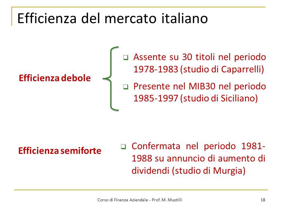 18 Efficienza del mercato italiano  Assente su 30 titoli nel periodo 1978-1983 (studio di Caparrelli)  Presente nel MIB30 nel periodo 1985-1997 (studio di Siciliano) Efficienza debole Efficienza semiforte  Confermata nel periodo 1981- 1988 su annuncio di aumento di dividendi (studio di Murgia) Corso di Finanza Aziendale - Prof.