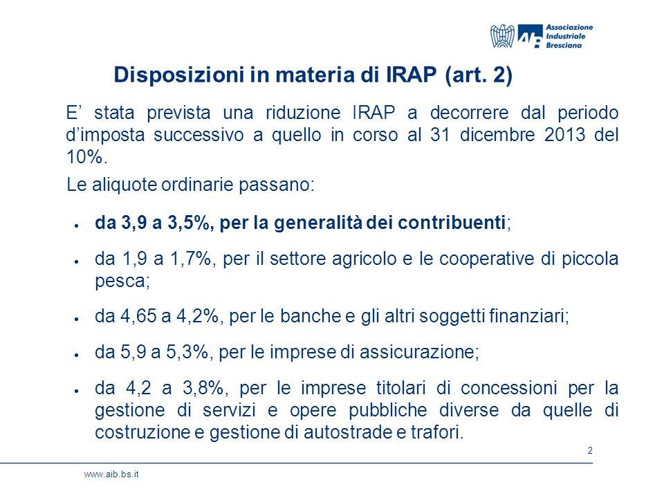 3 www.aib.bs.it Il beneficio potrà essere fruito, parzialmente, già in occasione del primo acconto 2014: nel calcolare l'importo dovuto con il metodo previsionale, si potranno applicare le seguenti aliquote: - 3,75%, per la generalità dei contribuenti; - 1,8%, per il settore agricolo e le cooperative di piccola pesca; - 4,5%, per le banche e gli altri soggetti finanziari; - 5,7%, per le imprese di assicurazione; - 4%, per le imprese titolari di concessioni per la gestione di servizi e opere pubbliche diverse da quelle di costruzione e gestione di autostrade e trafori.