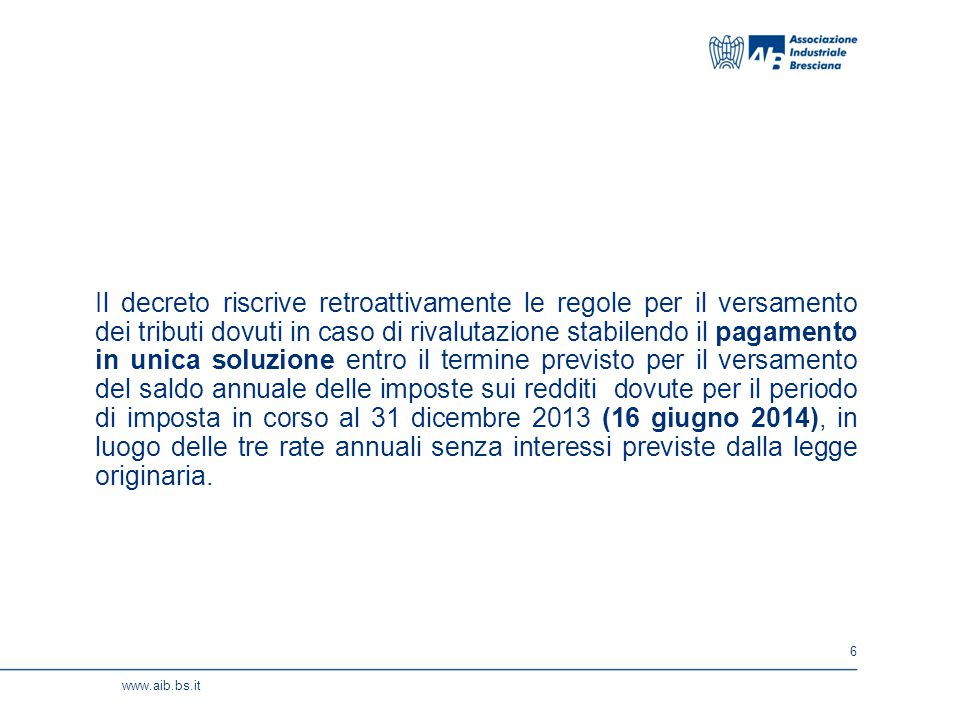 6 www.aib.bs.it Il decreto riscrive retroattivamente le regole per il versamento dei tributi dovuti in caso di rivalutazione stabilendo il pagamento i