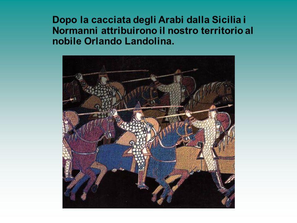 Dopo la cacciata degli Arabi dalla Sicilia i Normanni attribuirono il nostro territorio al nobile Orlando Landolina.