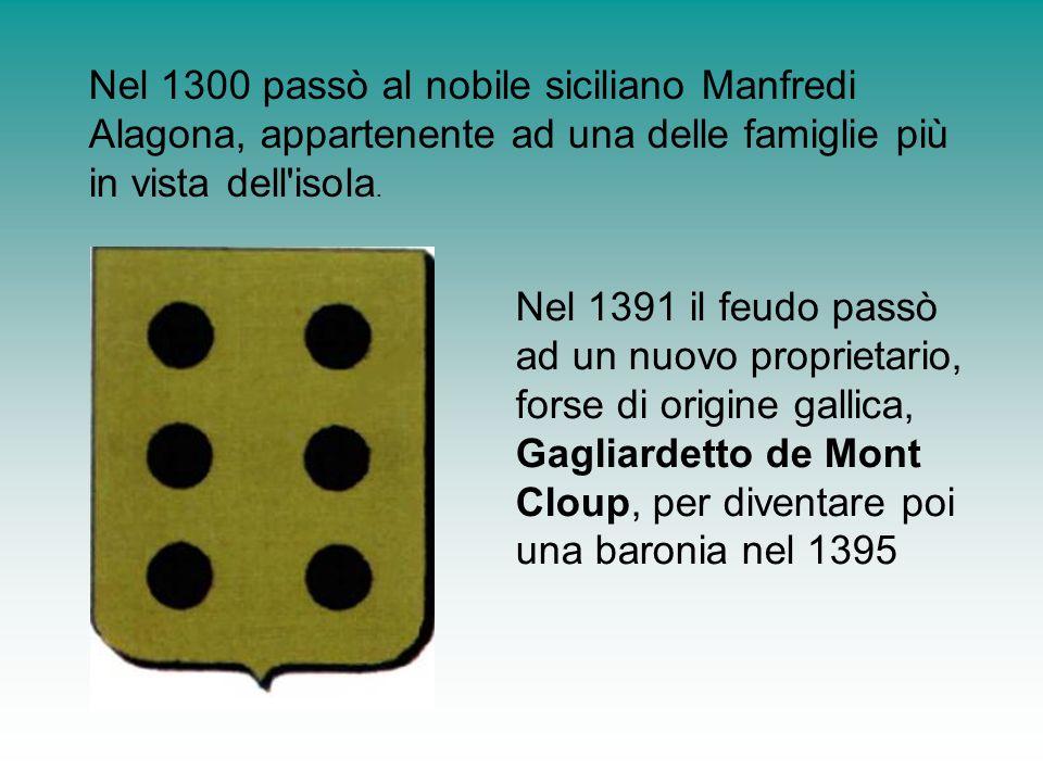 Nel 1300 passò al nobile siciliano Manfredi Alagona, appartenente ad una delle famiglie più in vista dell'isola. Nel 1391 il feudo passò ad un nuovo p