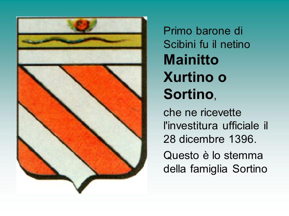 Primo barone di Scibini fu il netino Mainitto Xurtino o Sortino, che ne ricevette l'investitura ufficiale il 28 dicembre 1396. Questo è lo stemma dell