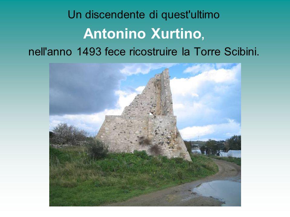 Un discendente di quest'ultimo Antonino Xurtino, nell'anno 1493 fece ricostruire la Torre Scibini.