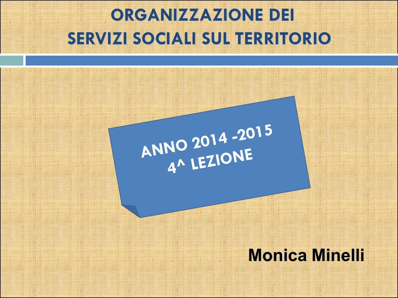 ORGANIZZAZIONE DEI SERVIZI SOCIALI SUL TERRITORIO ANNO 2014 -2015 4^ LEZIONE Monica Minelli