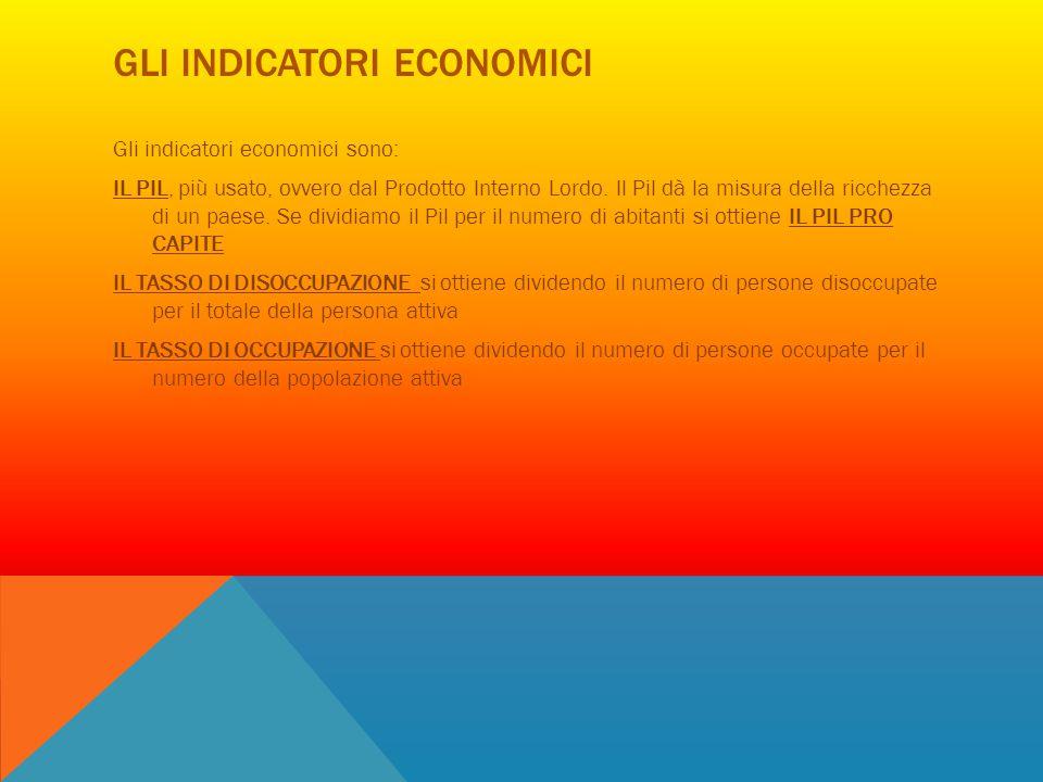 GLI INDICATORI ECONOMICI Gli indicatori economici sono: IL PIL, più usato, ovvero dal Prodotto Interno Lordo. Il Pil dà la misura della ricchezza di u
