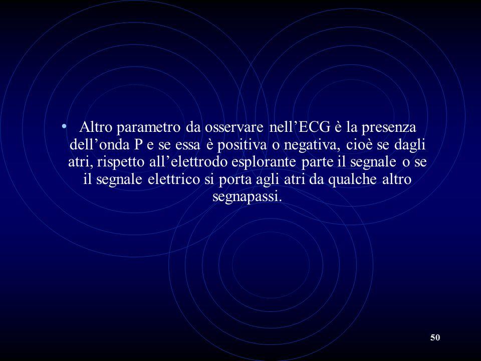 50 Altro parametro da osservare nell'ECG è la presenza dell'onda P e se essa è positiva o negativa, cioè se dagli atri, rispetto all'elettrodo esplora