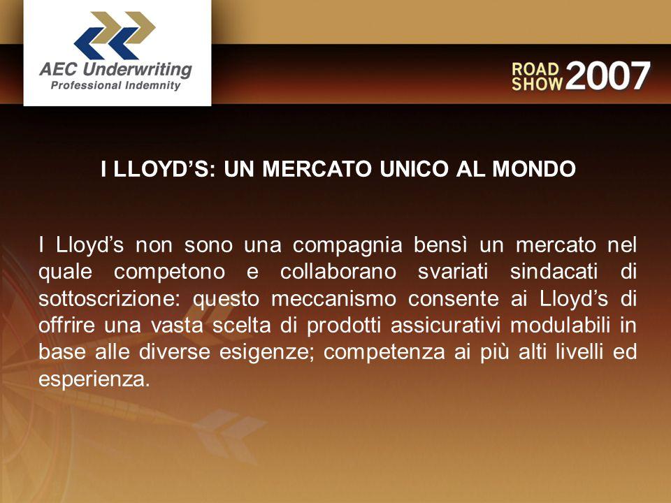 I LLOYD'S: UN MERCATO UNICO AL MONDO I Lloyd's non sono una compagnia bensì un mercato nel quale competono e collaborano svariati sindacati di sottoscrizione: questo meccanismo consente ai Lloyd's di offrire una vasta scelta di prodotti assicurativi modulabili in base alle diverse esigenze; competenza ai più alti livelli ed esperienza.