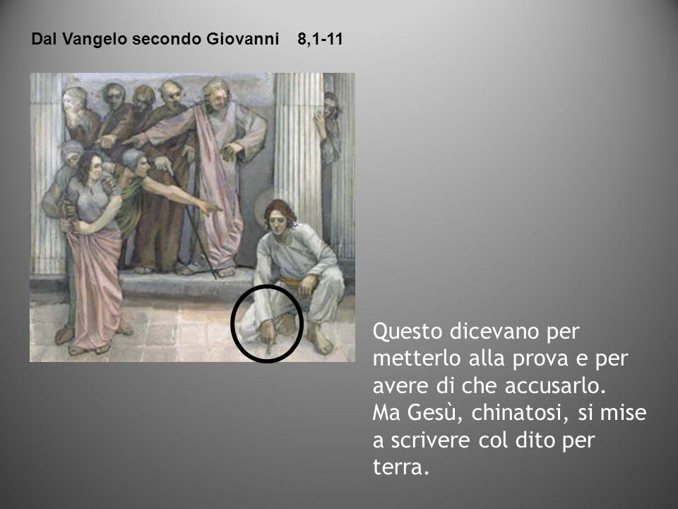 Questo dicevano per metterlo alla prova e per avere di che accusarlo. Ma Gesù, chinatosi, si mise a scrivere col dito per terra. Dal Vangelo secondo G