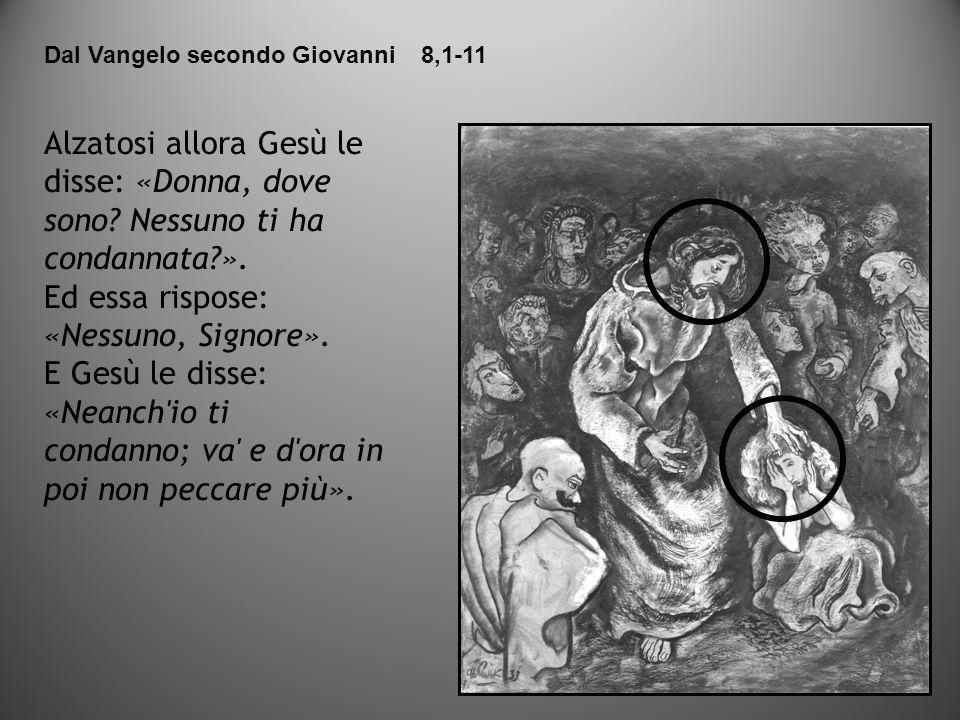 Alzatosi allora Gesù le disse: «Donna, dove sono? Nessuno ti ha condannata?». Ed essa rispose: «Nessuno, Signore». E Gesù le disse: «Neanch'io ti cond