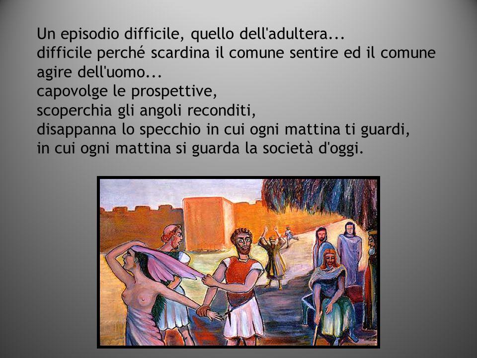 Un episodio difficile, quello dell'adultera... difficile perché scardina il comune sentire ed il comune agire dell'uomo... capovolge le prospettive, s