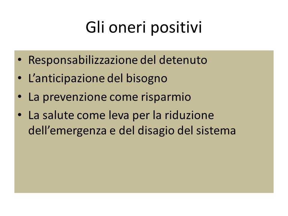 Gli oneri positivi Responsabilizzazione del detenuto L'anticipazione del bisogno La prevenzione come risparmio La salute come leva per la riduzione de