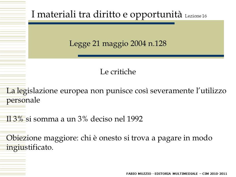I materiali tra diritto e opportunità Lezione 16 Legge 21 maggio 2004 n.128 Le critiche La legislazione europea non punisce così severamente l'utilizzo personale Il 3% si somma a un 3% deciso nel 1992 Obiezione maggiore: chi è onesto si trova a pagare in modo ingiustificato.