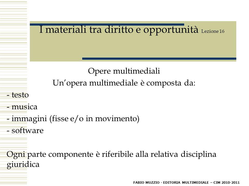 I materiali tra diritto e opportunità Lezione 16 Opere multimediali Un'opera multimediale è composta da: - testo - musica - immagini (fisse e/o in movimento) - software Ogni parte componente è riferibile alla relativa disciplina giuridica FABIO MUZZIO - EDITORIA MULTIMEDIALE – CIM 2010-2011