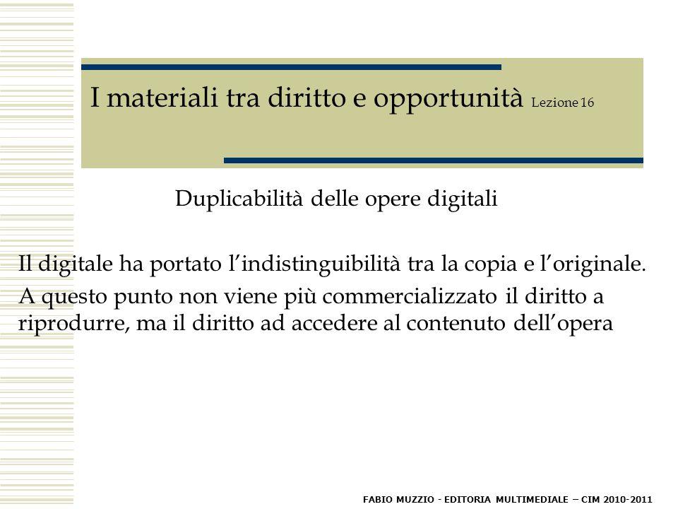 I materiali tra diritto e opportunità Lezione 16 Duplicabilità delle opere digitali Il digitale ha portato l'indistinguibilità tra la copia e l'originale.