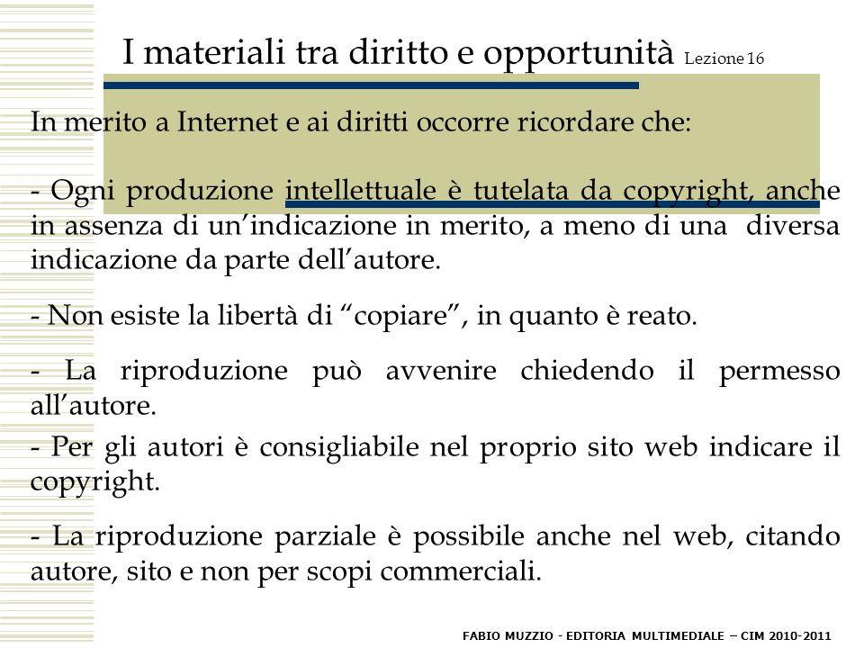 I materiali tra diritto e opportunità Lezione 16 In merito a Internet e ai diritti occorre ricordare che: - Ogni produzione intellettuale è tutelata da copyright, anche in assenza di un'indicazione in merito, a meno di una diversa indicazione da parte dell'autore.