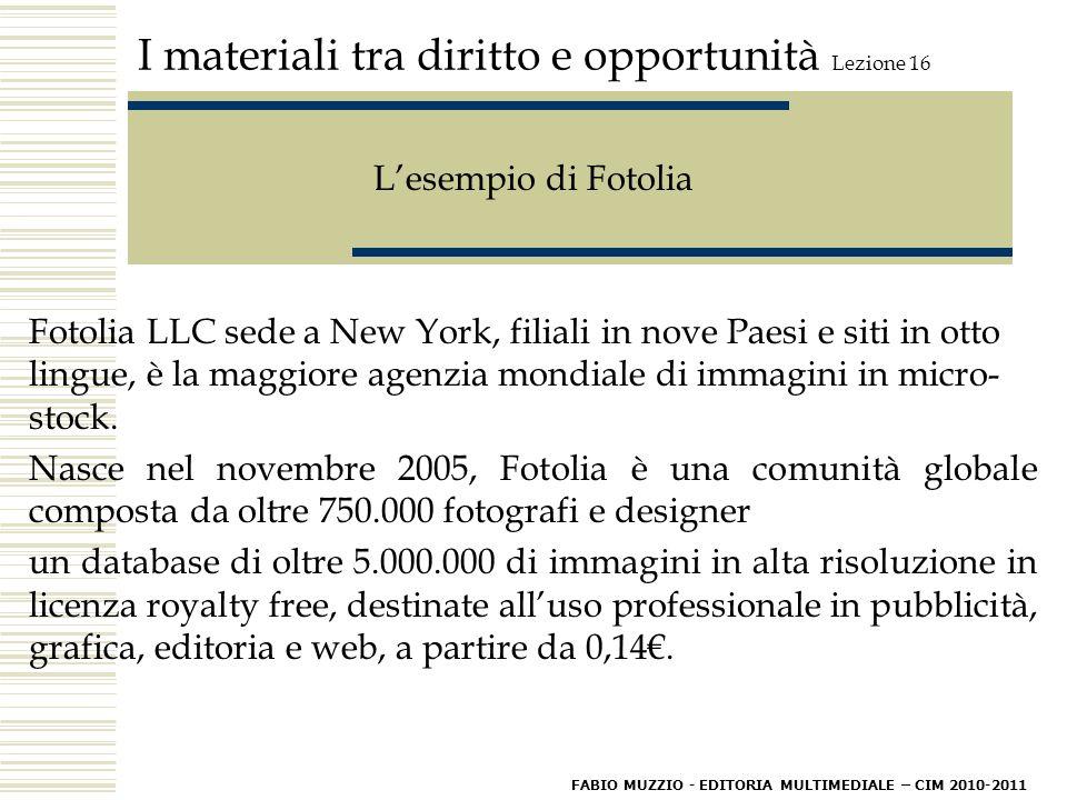 I materiali tra diritto e opportunità Lezione 16 L'esempio di Fotolia Fotolia LLC sede a New York, filiali in nove Paesi e siti in otto lingue, è la maggiore agenzia mondiale di immagini in micro- stock.