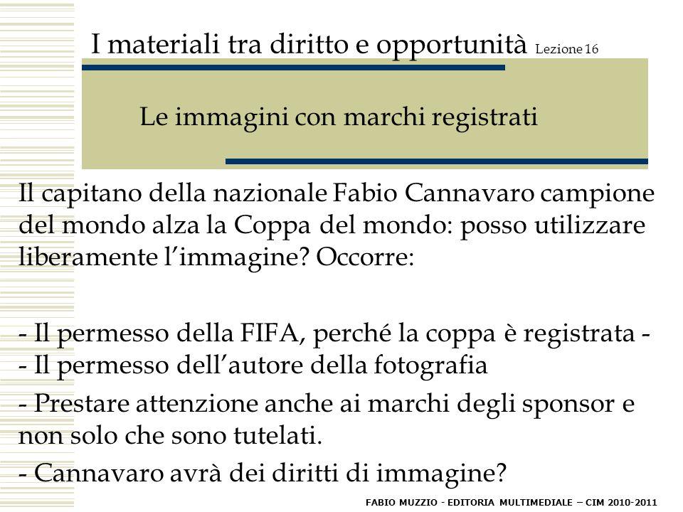 I materiali tra diritto e opportunità Lezione 16 Le immagini con marchi registrati Il capitano della nazionale Fabio Cannavaro campione del mondo alza la Coppa del mondo: posso utilizzare liberamente l'immagine.