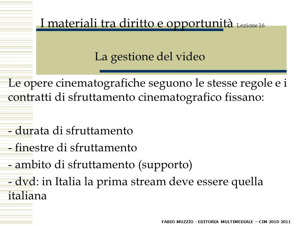 I materiali tra diritto e opportunità Lezione 16 La gestione del video Le opere cinematografiche seguono le stesse regole e i contratti di sfruttamento cinematografico fissano: - durata di sfruttamento - finestre di sfruttamento - ambito di sfruttamento (supporto) - dvd: in Italia la prima stream deve essere quella italiana FABIO MUZZIO - EDITORIA MULTIMEDIALE – CIM 2010-2011