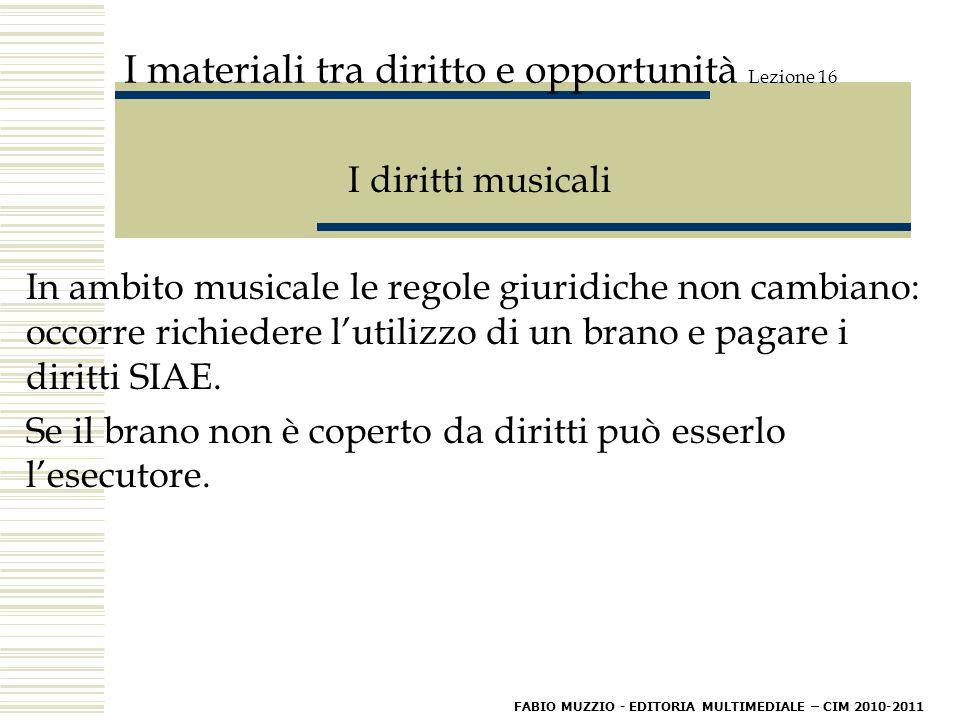 I materiali tra diritto e opportunità Lezione 16 I diritti musicali In ambito musicale le regole giuridiche non cambiano: occorre richiedere l'utilizzo di un brano e pagare i diritti SIAE.