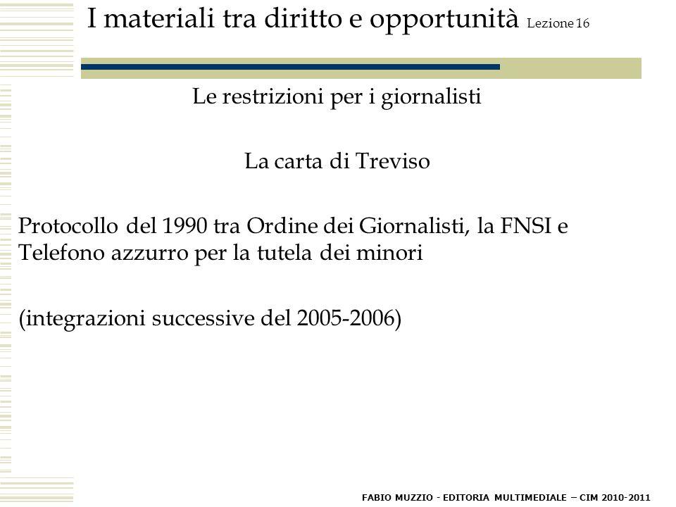 I materiali tra diritto e opportunità Lezione 16 Le restrizioni per i giornalisti La carta di Treviso Protocollo del 1990 tra Ordine dei Giornalisti, la FNSI e Telefono azzurro per la tutela dei minori (integrazioni successive del 2005-2006) FABIO MUZZIO - EDITORIA MULTIMEDIALE – CIM 2010-2011