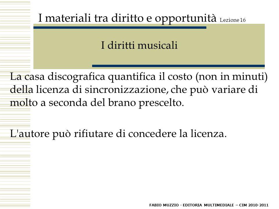 I materiali tra diritto e opportunità Lezione 16 I diritti musicali La casa discografica quantifica il costo (non in minuti) della licenza di sincronizzazione, che può variare di molto a seconda del brano prescelto.