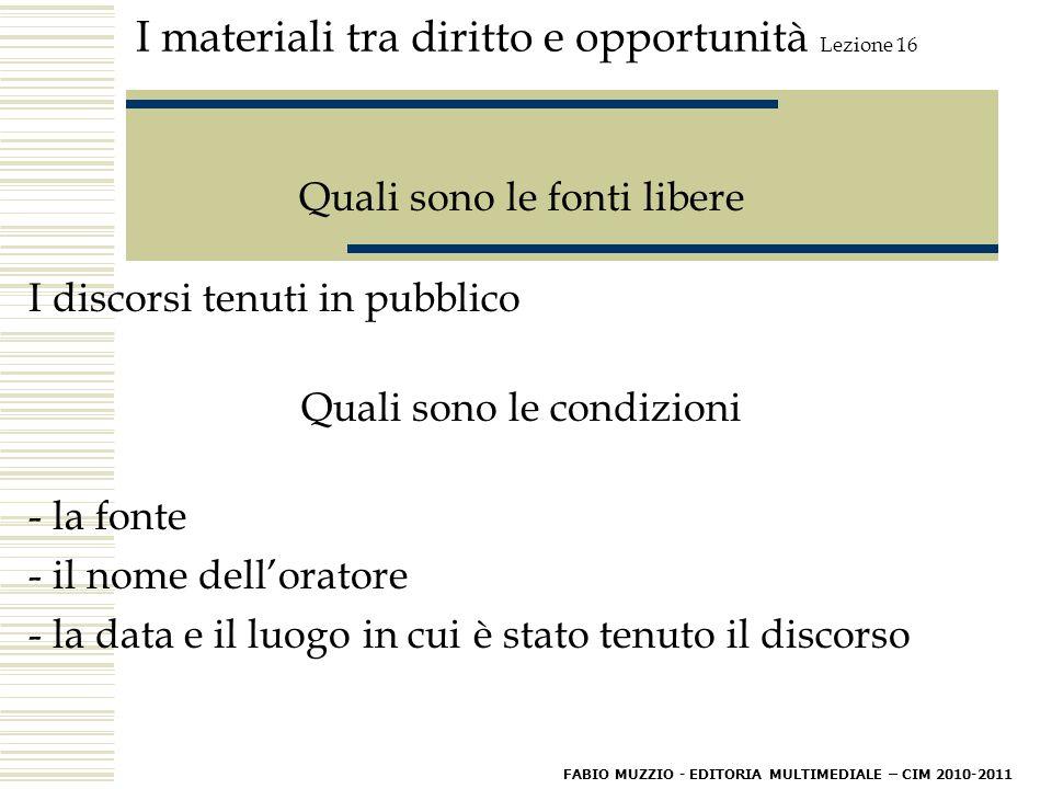 I materiali tra diritto e opportunità Lezione 16 Quali sono le fonti libere I discorsi tenuti in pubblico Quali sono le condizioni - la fonte - il nome dell'oratore - la data e il luogo in cui è stato tenuto il discorso FABIO MUZZIO - EDITORIA MULTIMEDIALE – CIM 2010-2011