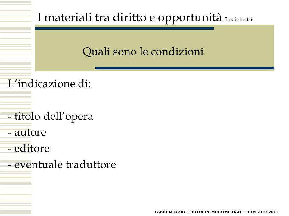 I materiali tra diritto e opportunità Lezione 16 Quali sono le condizioni L'indicazione di: - titolo dell'opera - autore - editore - eventuale traduttore FABIO MUZZIO - EDITORIA MULTIMEDIALE – CIM 2010-2011