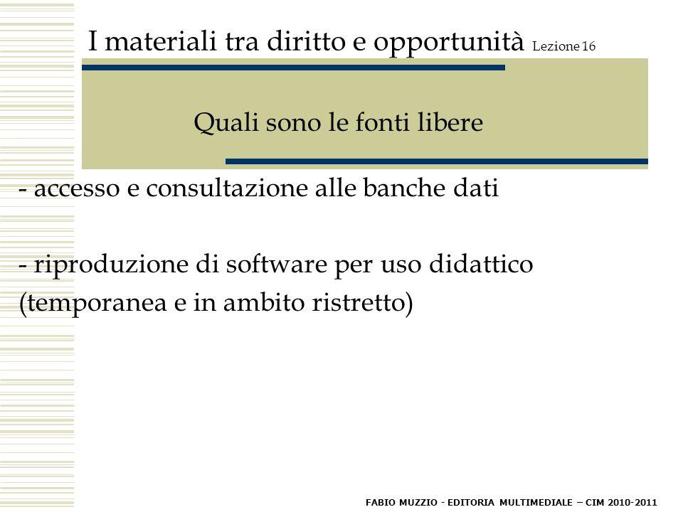 I materiali tra diritto e opportunità Lezione 16 Quali sono le fonti libere - accesso e consultazione alle banche dati - riproduzione di software per uso didattico (temporanea e in ambito ristretto) FABIO MUZZIO - EDITORIA MULTIMEDIALE – CIM 2010-2011