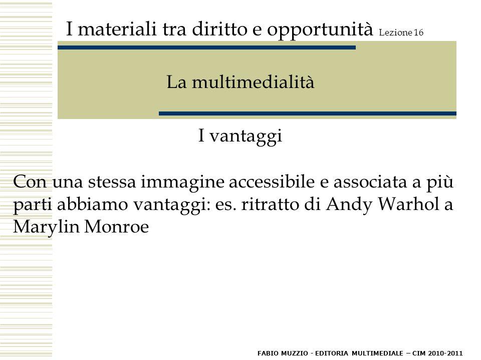 I materiali tra diritto e opportunità Lezione 16 La multimedialità I vantaggi Con una stessa immagine accessibile e associata a più parti abbiamo vantaggi: es.