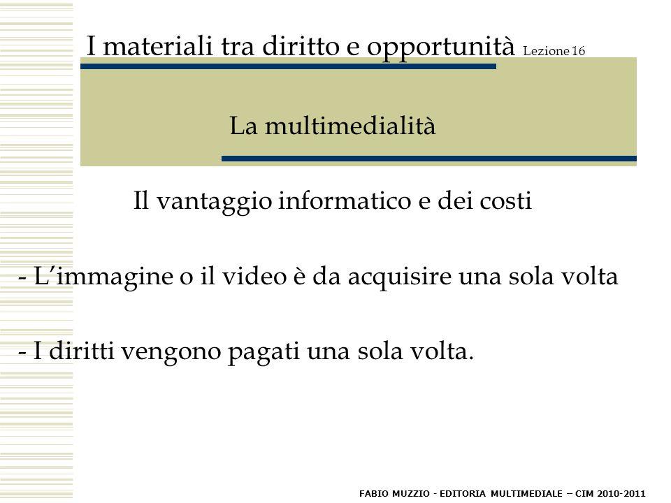 I materiali tra diritto e opportunità Lezione 16 La multimedialità Il vantaggio informatico e dei costi - L'immagine o il video è da acquisire una sola volta - I diritti vengono pagati una sola volta.