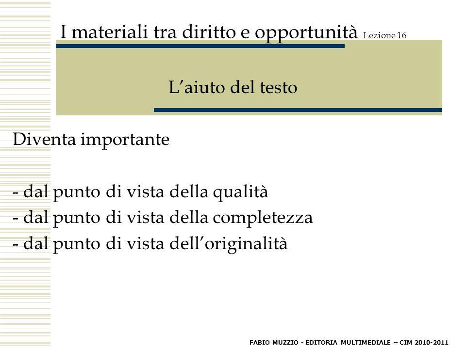 I materiali tra diritto e opportunità Lezione 16 L'aiuto del testo Diventa importante - dal punto di vista della qualità - dal punto di vista della completezza - dal punto di vista dell'originalità FABIO MUZZIO - EDITORIA MULTIMEDIALE – CIM 2010-2011