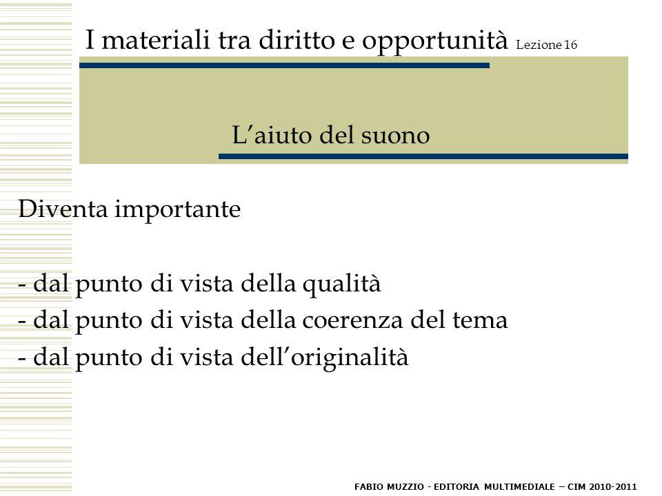 I materiali tra diritto e opportunità Lezione 16 L'aiuto del suono Diventa importante - dal punto di vista della qualità - dal punto di vista della coerenza del tema - dal punto di vista dell'originalità FABIO MUZZIO - EDITORIA MULTIMEDIALE – CIM 2010-2011