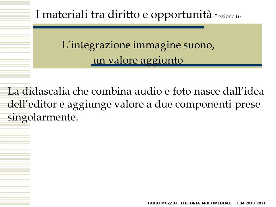 I materiali tra diritto e opportunità Lezione 16 L'integrazione immagine suono, un valore aggiunto La didascalia che combina audio e foto nasce dall'idea dell'editor e aggiunge valore a due componenti prese singolarmente.