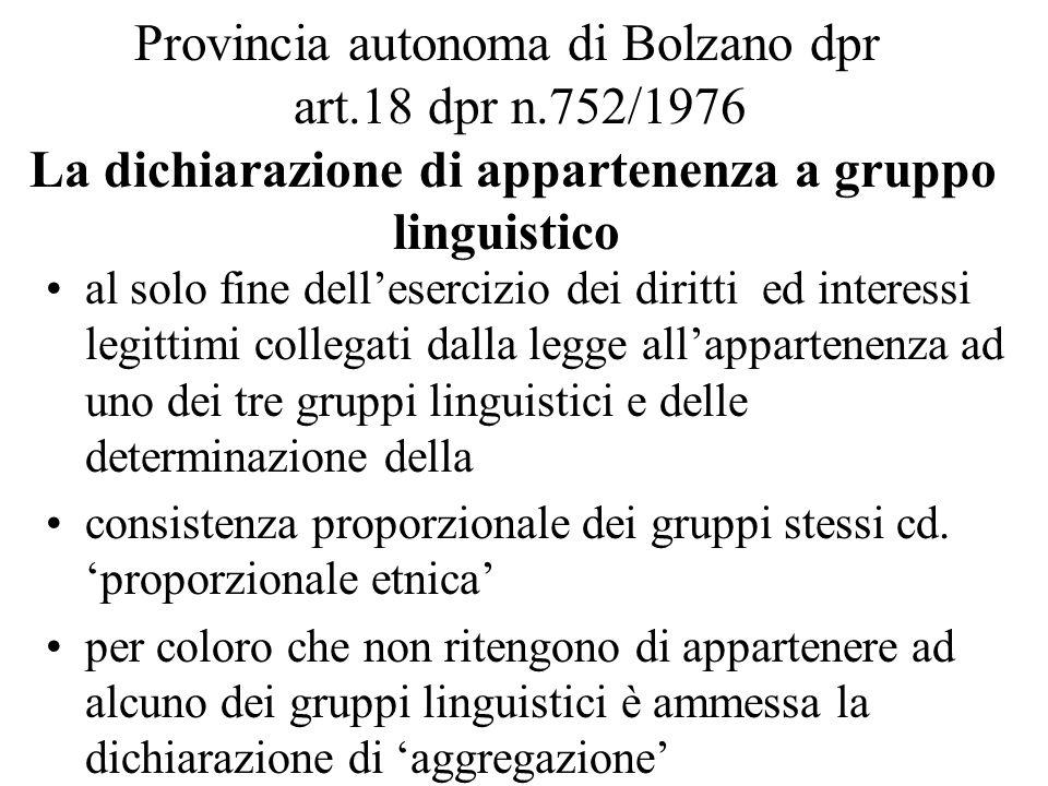Provincia autonoma di Bolzano dpr art.18 dpr n.752/1976 La dichiarazione di appartenenza a gruppo linguistico al solo fine dell'esercizio dei diritti ed interessi legittimi collegati dalla legge all'appartenenza ad uno dei tre gruppi linguistici e delle determinazione della consistenza proporzionale dei gruppi stessi cd.