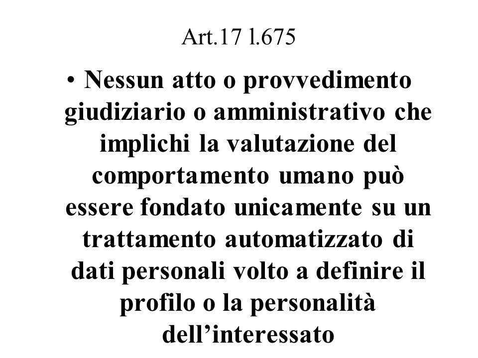 Art.17 l.675 Nessun atto o provvedimento giudiziario o amministrativo che implichi la valutazione del comportamento umano può essere fondato unicamente su un trattamento automatizzato di dati personali volto a definire il profilo o la personalità dell'interessato