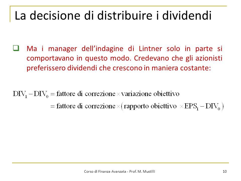 La decisione di distribuire i dividendi 10 Corso di Finanza Avanzata - Prof. M. Mustilli  Ma i manager dell'indagine di Lintner solo in parte si comp