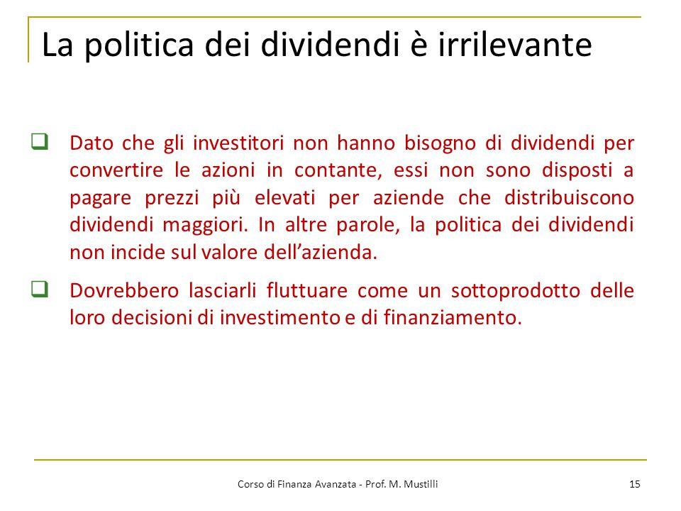 15 La politica dei dividendi è irrilevante Corso di Finanza Avanzata - Prof. M. Mustilli  Dato che gli investitori non hanno bisogno di dividendi per