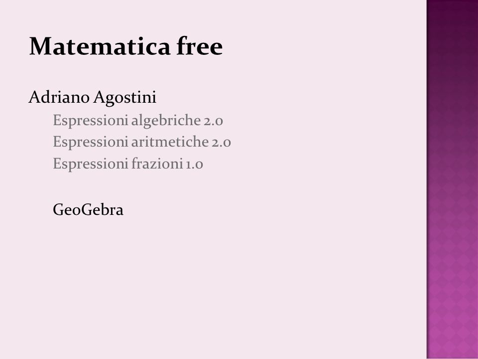 Matematica free Adriano Agostini Espressioni algebriche 2.0 Espressioni aritmetiche 2.0 Espressioni frazioni 1.0 GeoGebra