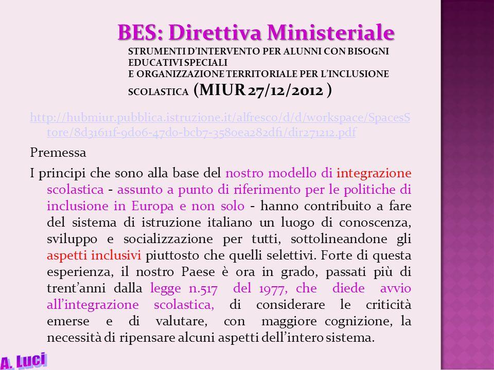 BES: Direttiva Ministeriale BES: Direttiva Ministeriale STRUMENTI D'INTERVENTO PER ALUNNI CON BISOGNI EDUCATIVI SPECIALI E ORGANIZZAZIONE TERRITORIALE PER L'INCLUSIONE SCOLASTICA (MIUR 27/12/2012 ) http://hubmiur.pubblica.istruzione.it/alfresco/d/d/workspace/SpacesS tore/8d31611f-9d06-47d0-bcb7-3580ea282df1/dir271212.pdf Premessa I principi che sono alla base del nostro modello di integrazione scolastica - assunto a punto di riferimento per le politiche di inclusione in Europa e non solo - hanno contribuito a fare del sistema di istruzione italiano un luogo di conoscenza, sviluppo e socializzazione per tutti, sottolineandone gli aspetti inclusivi piuttosto che quelli selettivi.