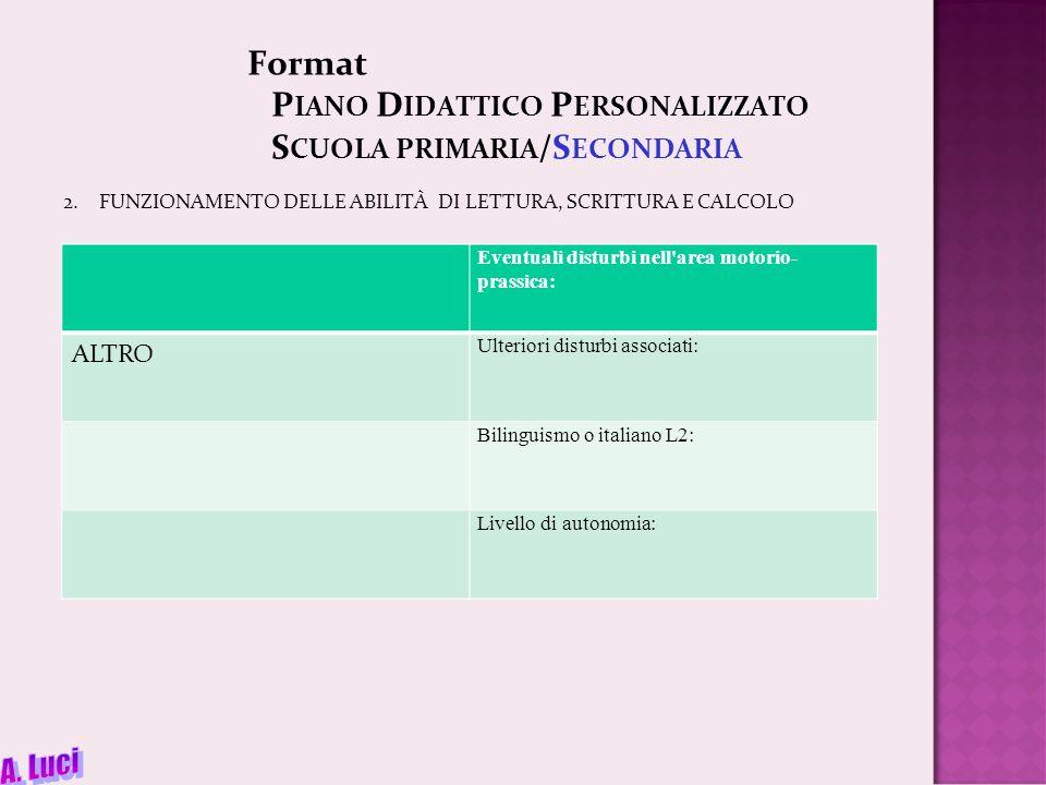 Format P IANO D IDATTICO P ERSONALIZZATO S CUOLA PRIMARIA /S ECONDARIA 2.FUNZIONAMENTO DELLE ABILITÀ DI LETTURA, SCRITTURA E CALCOLO Eventuali disturbi nell area motorio- prassica: ALTRO Ulteriori disturbi associati: Bilinguismo o italiano L2: Livello di autonomia: