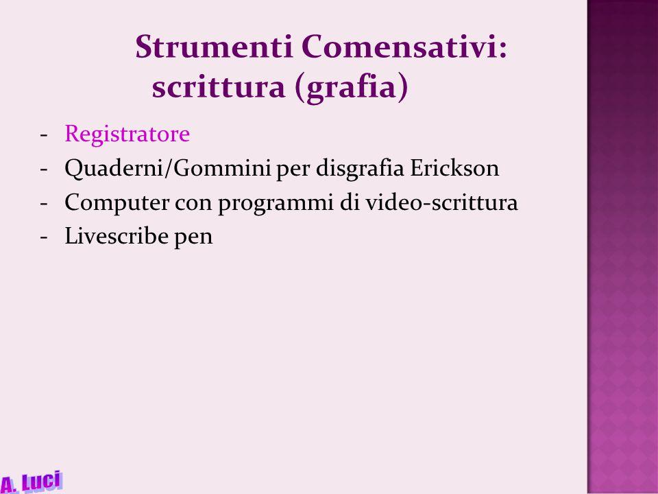 Strumenti Comensativi: scrittura (grafia) -Registratore -Quaderni/Gommini per disgrafia Erickson -Computer con programmi di video-scrittura -Livescribe pen