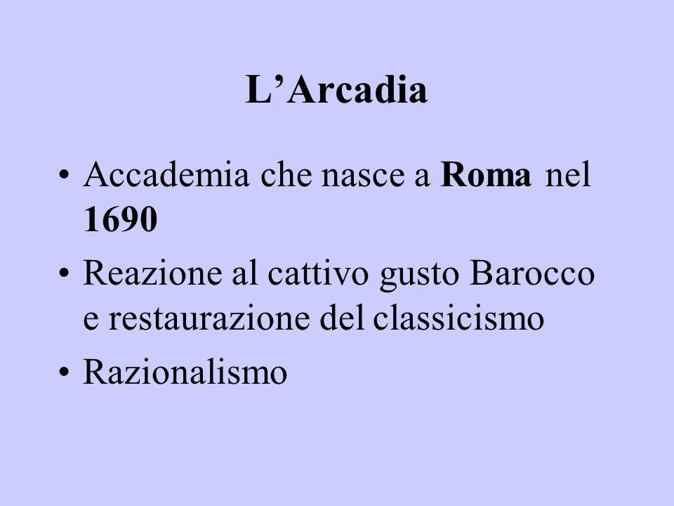 L'Arcadia Accademia che nasce a Roma nel 1690 Reazione al cattivo gusto Barocco e restaurazione del classicismo Razionalismo