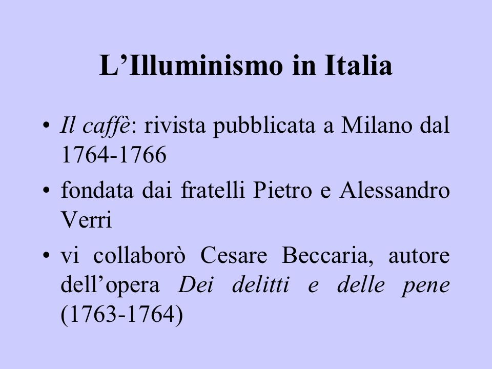 L'Illuminismo in Italia Il caffè: rivista pubblicata a Milano dal 1764-1766 fondata dai fratelli Pietro e Alessandro Verri vi collaborò Cesare Beccaria, autore dell'opera Dei delitti e delle pene (1763-1764)