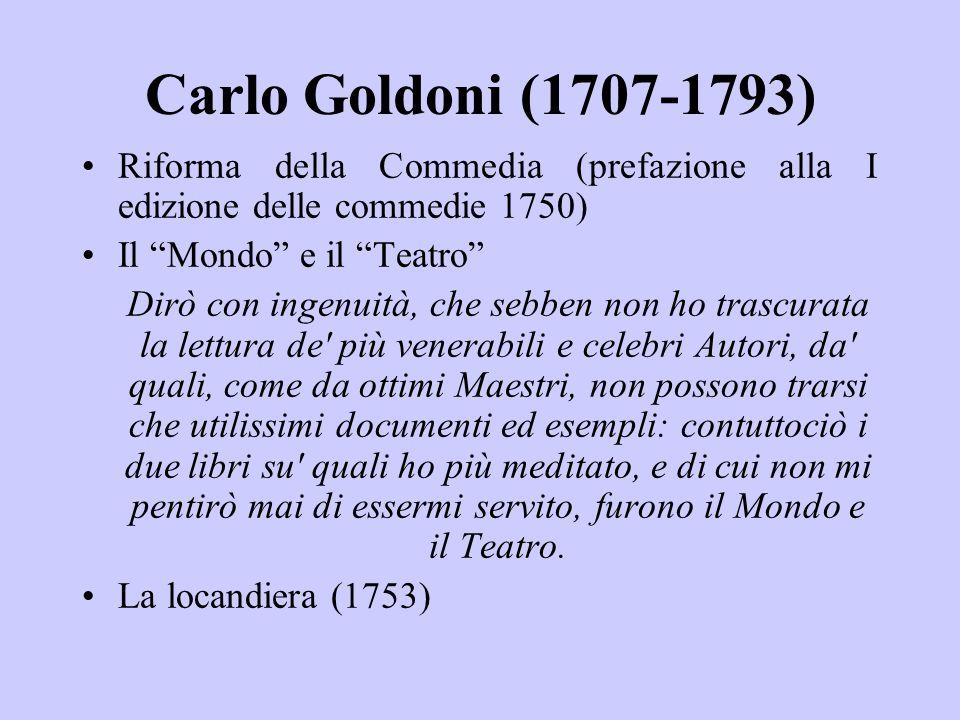 Carlo Goldoni (1707-1793) Riforma della Commedia (prefazione alla I edizione delle commedie 1750) Il Mondo e il Teatro Dirò con ingenuità, che sebben non ho trascurata la lettura de più venerabili e celebri Autori, da quali, come da ottimi Maestri, non possono trarsi che utilissimi documenti ed esempli: contuttociò i due libri su quali ho più meditato, e di cui non mi pentirò mai di essermi servito, furono il Mondo e il Teatro.