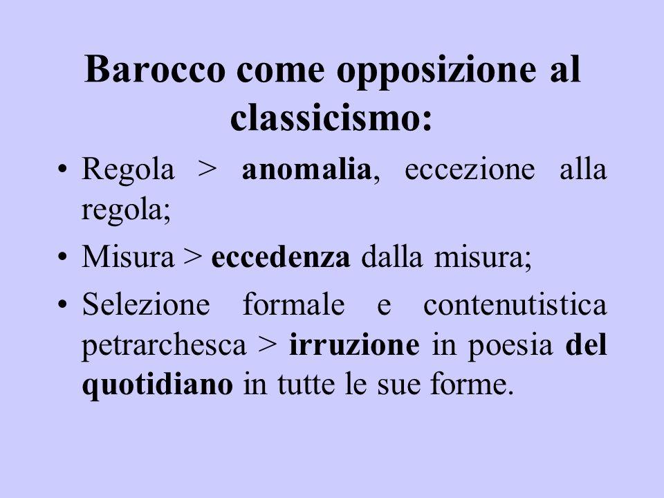 Barocco come opposizione al classicismo: Regola > anomalia, eccezione alla regola; Misura > eccedenza dalla misura; Selezione formale e contenutistica petrarchesca > irruzione in poesia del quotidiano in tutte le sue forme.