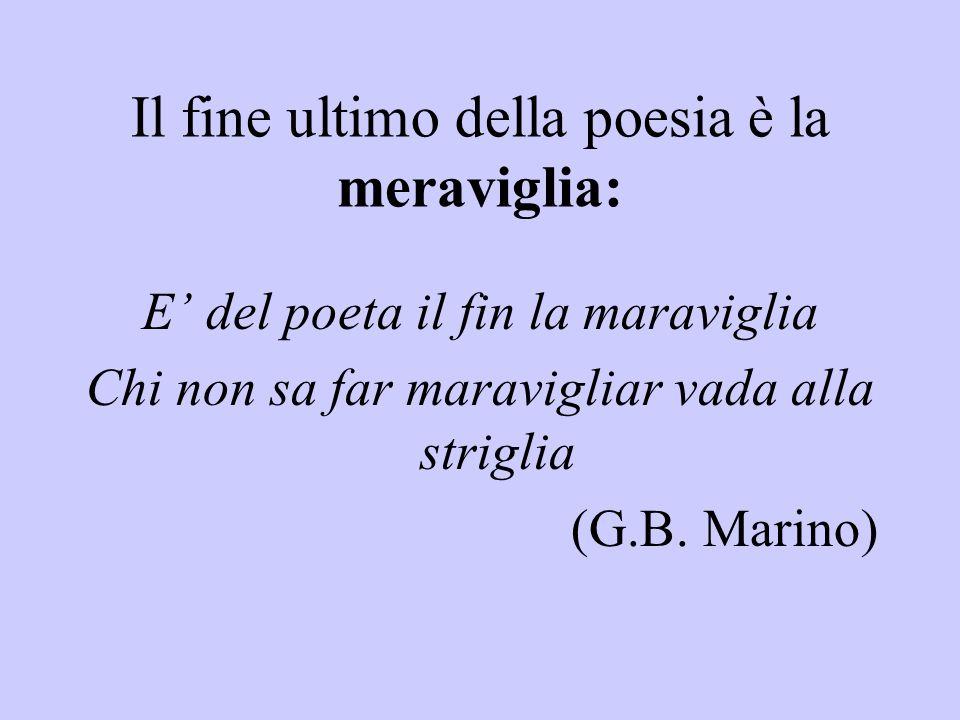Il fine ultimo della poesia è la meraviglia: E' del poeta il fin la maraviglia Chi non sa far maravigliar vada alla striglia (G.B.