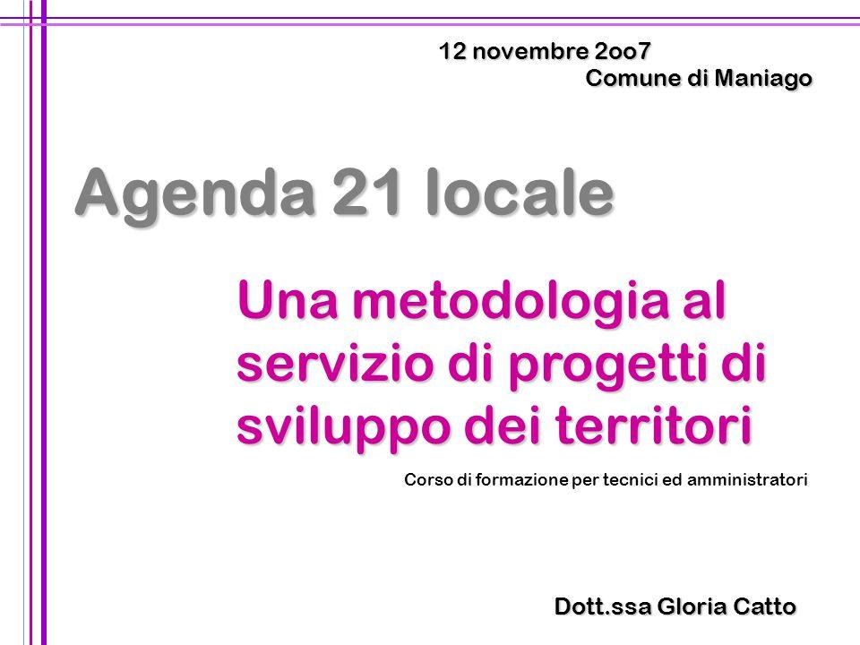 1 Comune di Maniago 12 novembre 2oo7 Dott.ssa Gloria Catto Agenda 21 locale Una metodologia al servizio di progetti di sviluppo dei territori Corso di