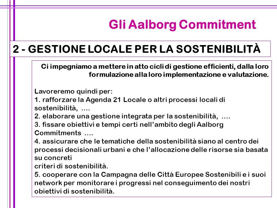 30 Gli Aalborg Commitment 2 - GESTIONE LOCALE PER LA SOSTENIBILITÀ Ci impegniamo a mettere in atto cicli di gestione efficienti, dalla loro formulazio