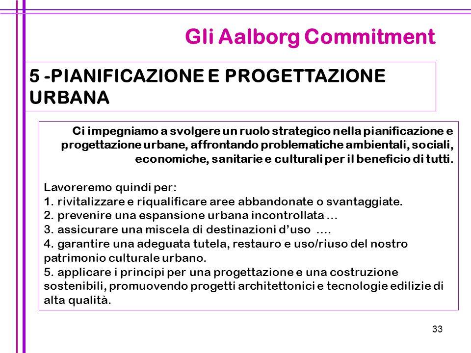 33 Gli Aalborg Commitment 5 -PIANIFICAZIONE E PROGETTAZIONE URBANA Ci impegniamo a svolgere un ruolo strategico nella pianificazione e progettazione u
